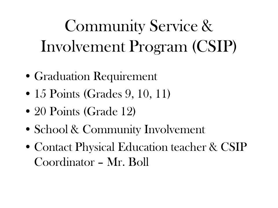 Community Service & Involvement Program (CSIP) Graduation Requirement 15 Points (Grades 9, 10, 11) 20 Points (Grade 12) School & Community Involvement Contact Physical Education teacher & CSIP Coordinator – Mr.