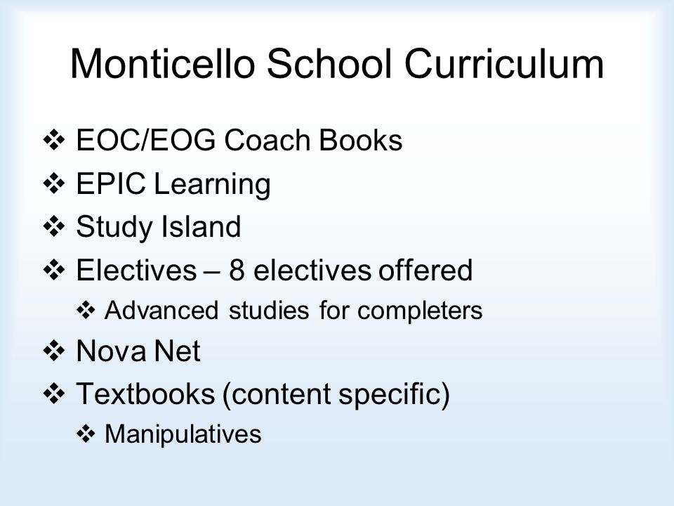 Monticello School Curriculum  EOC/EOG Coach Books  EPIC Learning  Study Island  Electives – 8 electives offered  Advanced studies for completers  Nova Net  Textbooks (content specific)  Manipulatives
