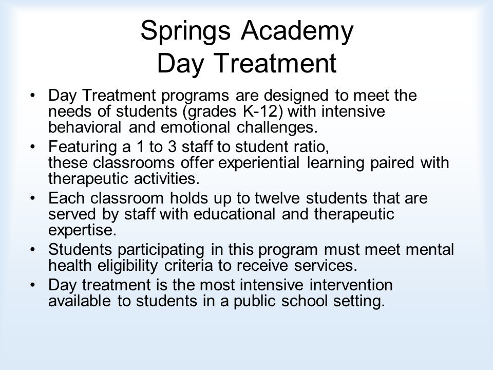 Springs Academy Day Treatment Day Treatment programs are designed to meet the needs of students (grades K-12) with intensive behavioral and emotional challenges.