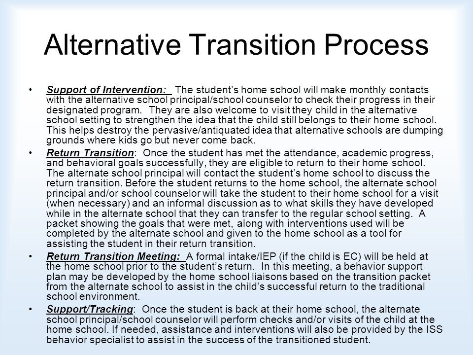 Alternative Transition Process Support of Intervention: The student's home school will make monthly contacts with the alternative school principal/school counselor to check their progress in their designated program.