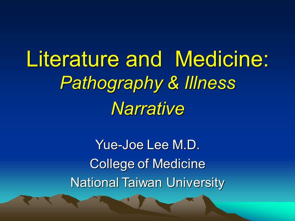 Literature and Medicine: Pathography & Illness Narrative Yue-Joe Lee M.D. College of Medicine National Taiwan University