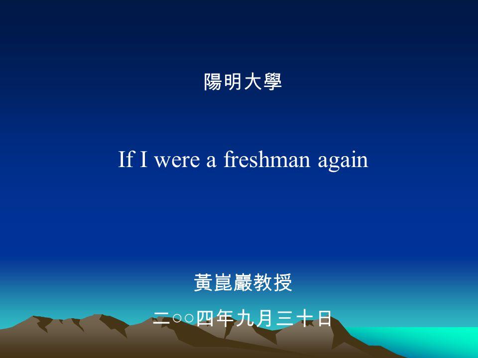 陽明大學 If I were a freshman again 黃崑巖教授 二○○四年九月三十日