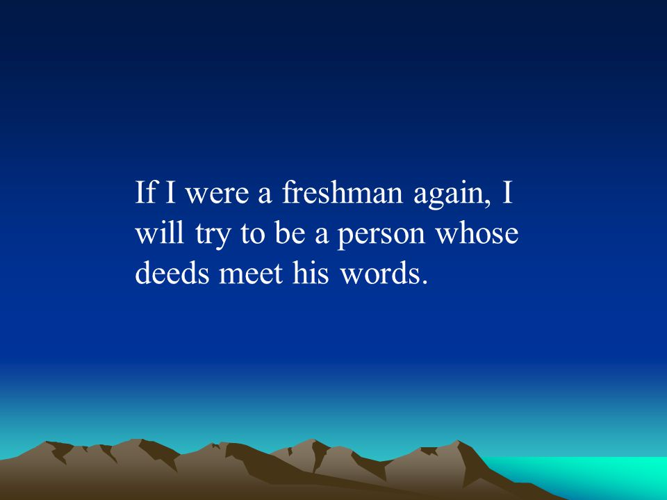 If I were a freshman again, I will try to be a person whose deeds meet his words.