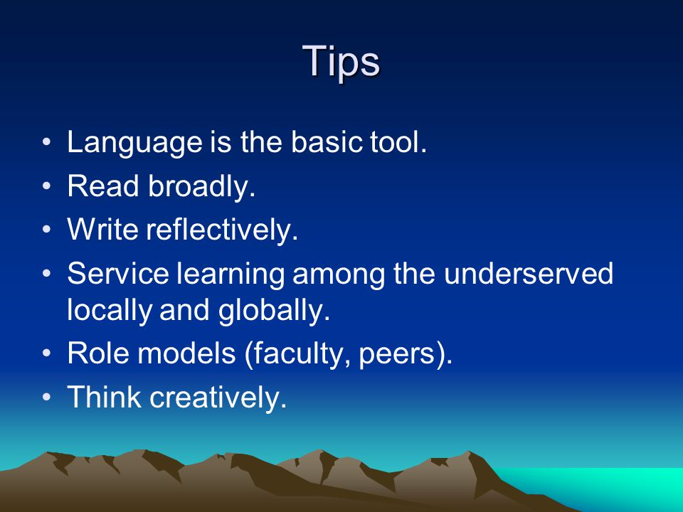 Tips Language is the basic tool. Read broadly. Write reflectively. Service learning among the underserved locally and globally. Role models (faculty,
