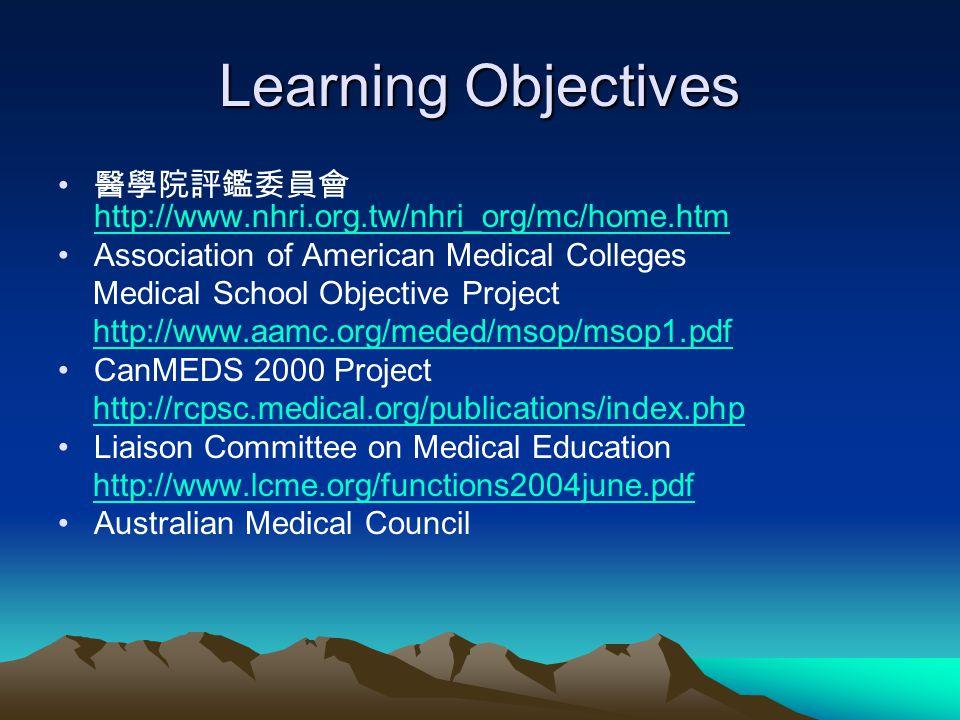 Learning Objectives 醫學院評鑑委員會 http://www.nhri.org.tw/nhri_org/mc/home.htm http://www.nhri.org.tw/nhri_org/mc/home.htm Association of American Medical C