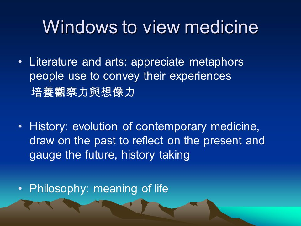 Windows to view medicine Literature and arts: appreciate metaphors people use to convey their experiences 培養觀察力與想像力 History: evolution of contemporary