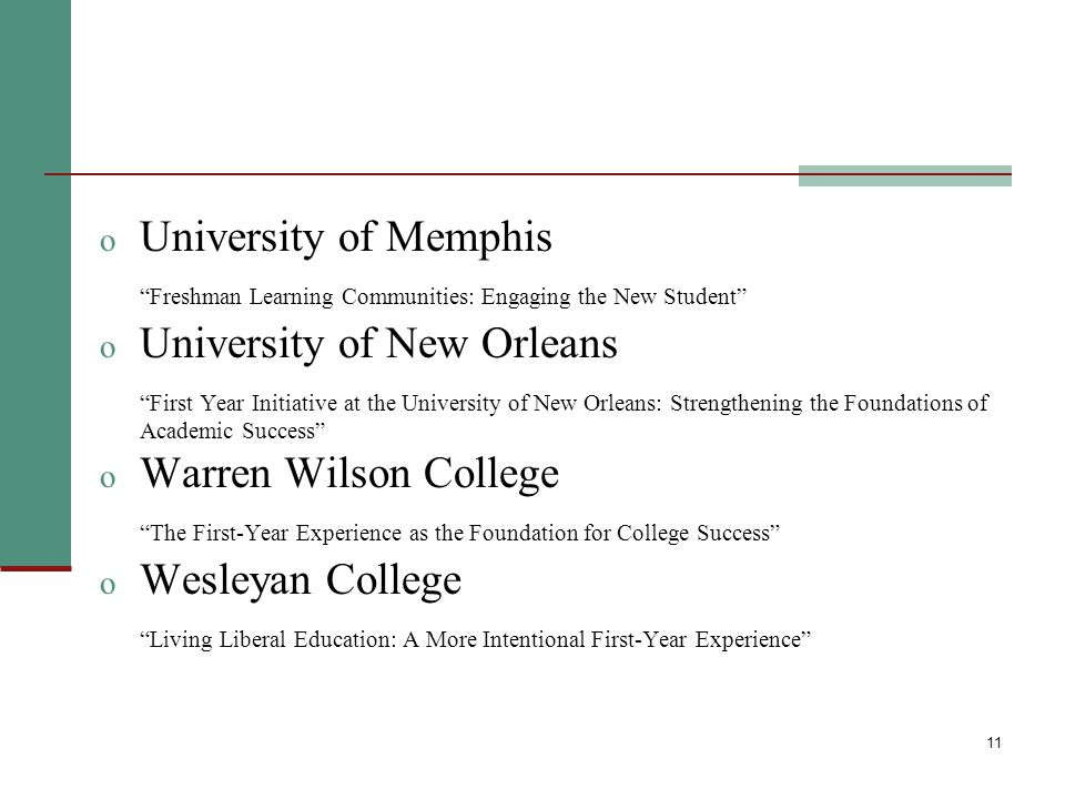 11 o University of Memphis Freshman Learning Communities: Engaging the New Student o University of New Orleans First Year Initiative at the University of New Orleans: Strengthening the Foundations of Academic Success o Warren Wilson College The First-Year Experience as the Foundation for College Success o Wesleyan College Living Liberal Education: A More Intentional First-Year Experience