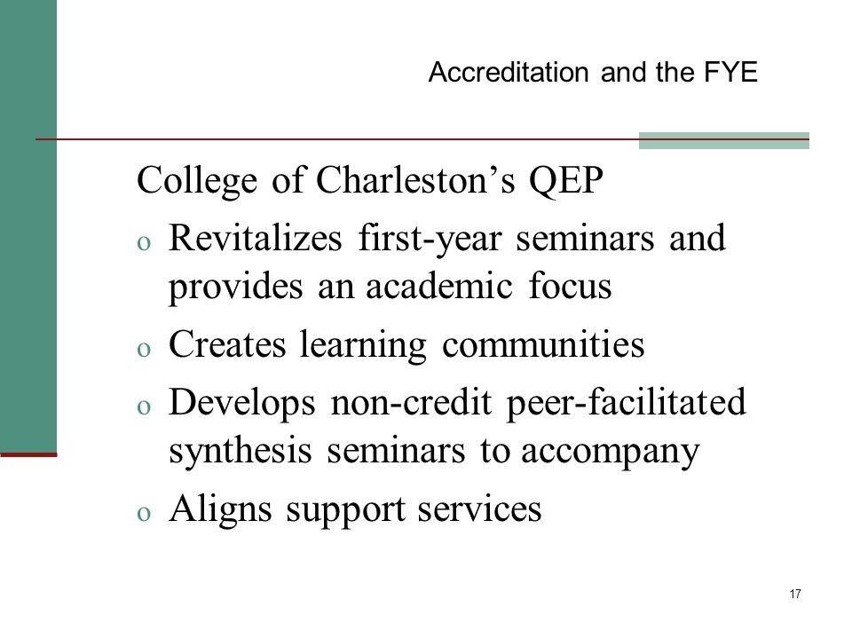 17 College of Charleston's QEP o Revitalizes first-year seminars and provides an academic focus o Creates learning communities o Develops non-credit peer-facilitated synthesis seminars to accompany o Aligns support services Accreditation and the FYE