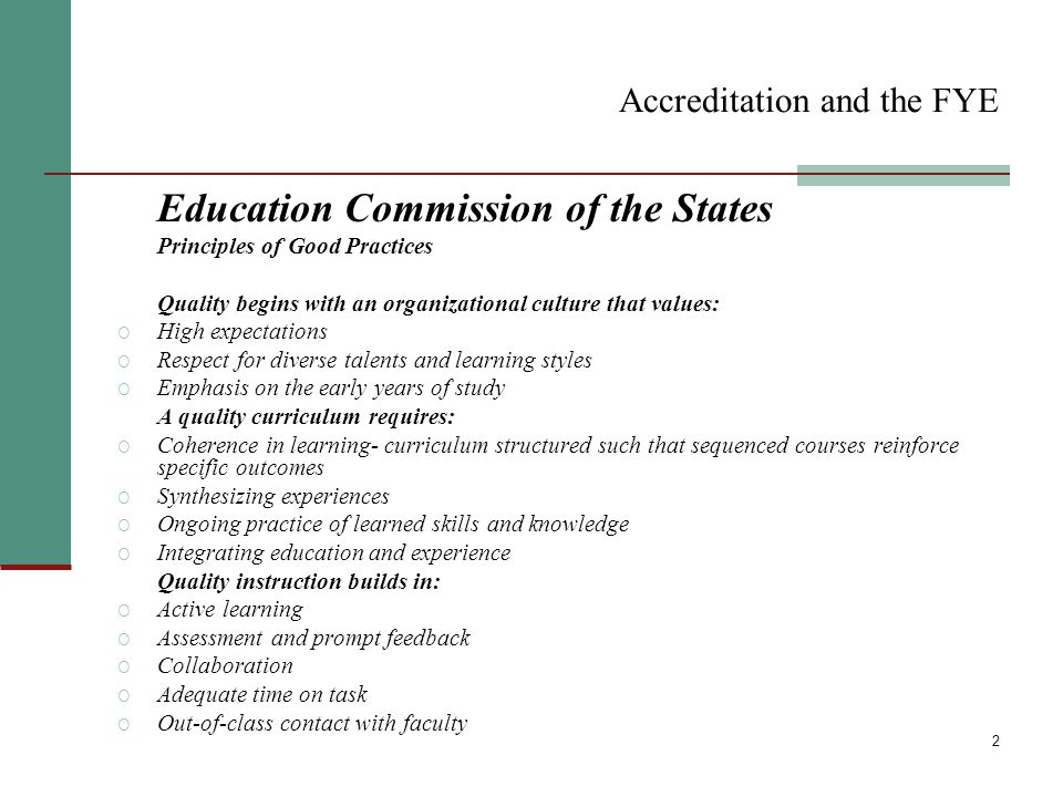 2 Accreditation and the FYE Education Commission of the States Principles of Good Practices Quality begins with an organizational culture that values: O High expectations O Respect for diverse talents and learning styles O Emphasis on the early years of study A quality curriculum requires: O Coherence in learning- curriculum structured such that sequenced courses reinforce specific outcomes O Synthesizing experiences O Ongoing practice of learned skills and knowledge O Integrating education and experience Quality instruction builds in: O Active learning O Assessment and prompt feedback O Collaboration O Adequate time on task O Out-of-class contact with faculty