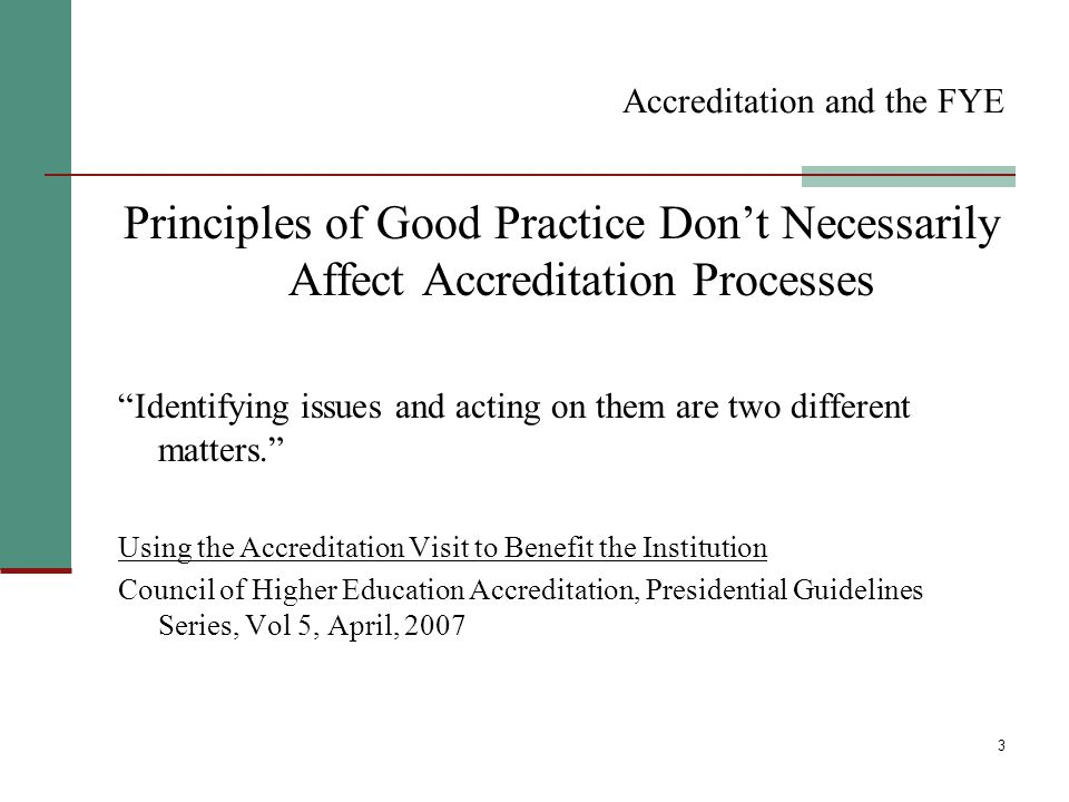 3 Accreditation and the FYE Principles of Good Practice Don't Necessarily Affect Accreditation Processes Identifying issues and acting on them are two different matters. Using the Accreditation Visit to Benefit the Institution Council of Higher Education Accreditation, Presidential Guidelines Series, Vol 5, April, 2007