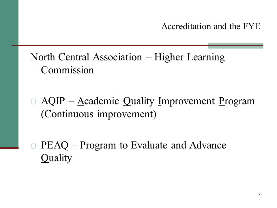 6 Accreditation and the FYE North Central Association – Higher Learning Commission O AQIP – Academic Quality Improvement Program (Continuous improvement) O PEAQ – Program to Evaluate and Advance Quality