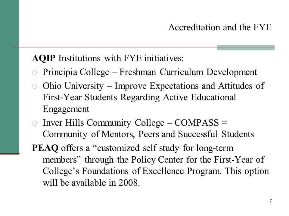 7 Accreditation and the FYE AQIP Institutions with FYE initiatives: O Principia College – Freshman Curriculum Development O Ohio University – Improve Expectations and Attitudes of First-Year Students Regarding Active Educational Engagement O Inver Hills Community College – COMPASS = Community of Mentors, Peers and Successful Students PEAQ offers a customized self study for long-term members through the Policy Center for the First-Year of College's Foundations of Excellence Program.