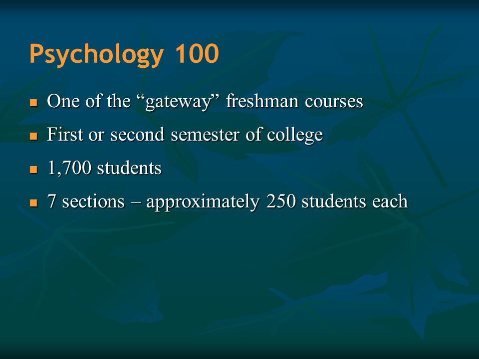 "Psychology 100 One of the ""gateway"" freshman courses One of the ""gateway"" freshman courses First or second semester of college First or second semeste"