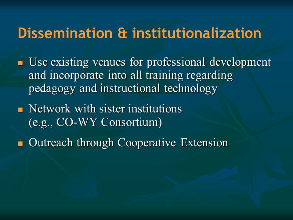 Dissemination & institutionalization Use existing venues for professional development and incorporate into all training regarding pedagogy and instruc