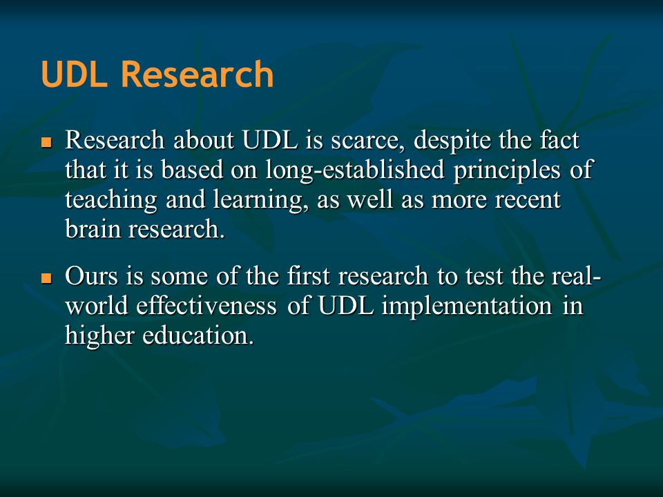 UDL Research Research about UDL is scarce, despite the fact that it is based on long-established principles of teaching and learning, as well as more