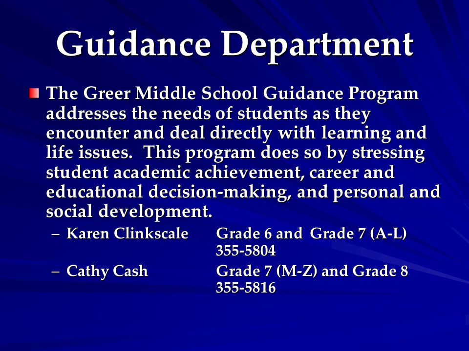 Guidance Department The Greer Middle School Guidance Program addresses the needs of students as they encounter and deal directly with learning and life issues.