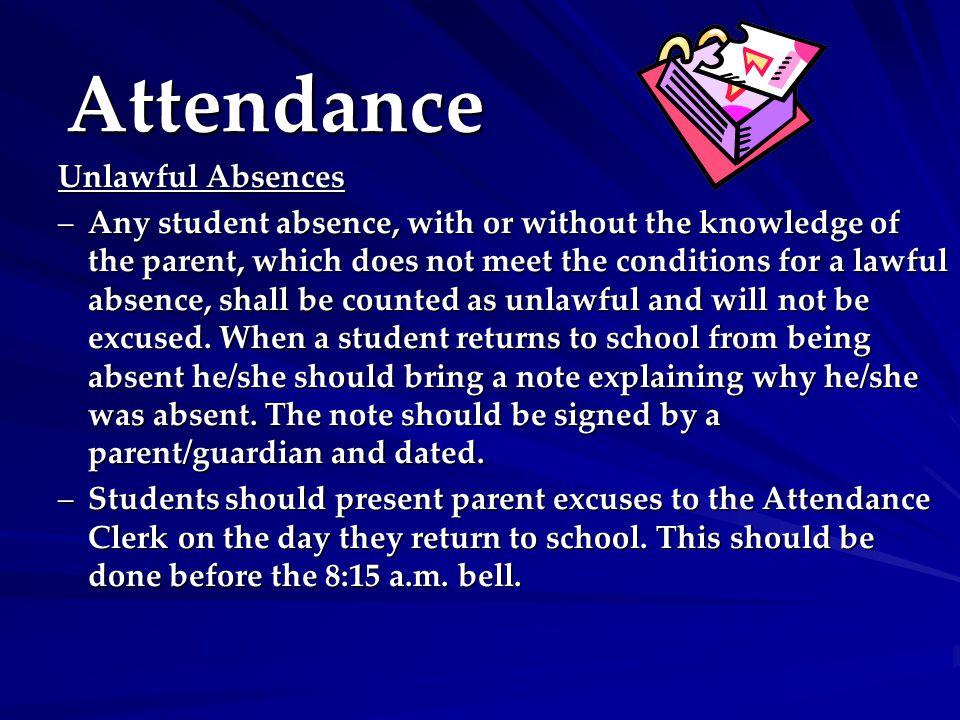 Attendance Unlawful Absences –Any student absence, with or without the knowledge of the parent, which does not meet the conditions for a lawful absence, shall be counted as unlawful and will not be excused.