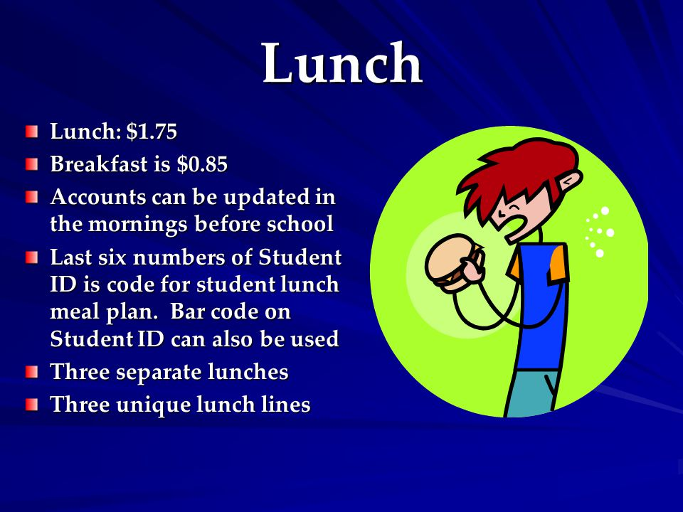 Lunch Lunch: $1.75 Breakfast is $0.85 Accounts can be updated in the mornings before school Last six numbers of Student ID is code for student lunch meal plan.