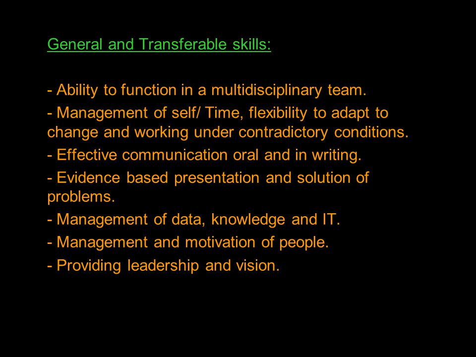 General and Transferable skills: - Ability to function in a multidisciplinary team. - Management of self/ Time, flexibility to adapt to change and wor