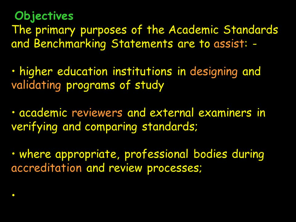 Objectives The primary purposes of the Academic Standards and Benchmarking Statements are to assist: - higher education institutions in designing and