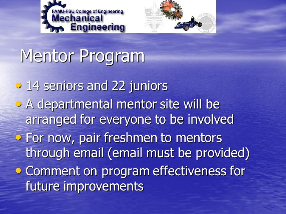 Mentor Program 14 seniors and 22 juniors 14 seniors and 22 juniors A departmental mentor site will be arranged for everyone to be involved A departmental mentor site will be arranged for everyone to be involved For now, pair freshmen to mentors through email (email must be provided) For now, pair freshmen to mentors through email (email must be provided) Comment on program effectiveness for future improvements Comment on program effectiveness for future improvements
