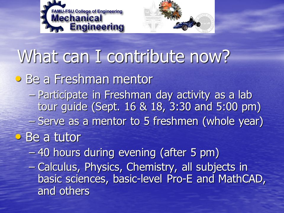What can I contribute now? Be a Freshman mentor Be a Freshman mentor –Participate in Freshman day activity as a lab tour guide (Sept. 16 & 18, 3:30 an