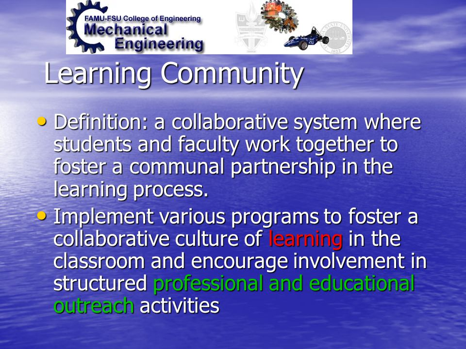 Learning Community Definition: a collaborative system where students and faculty work together to foster a communal partnership in the learning proces