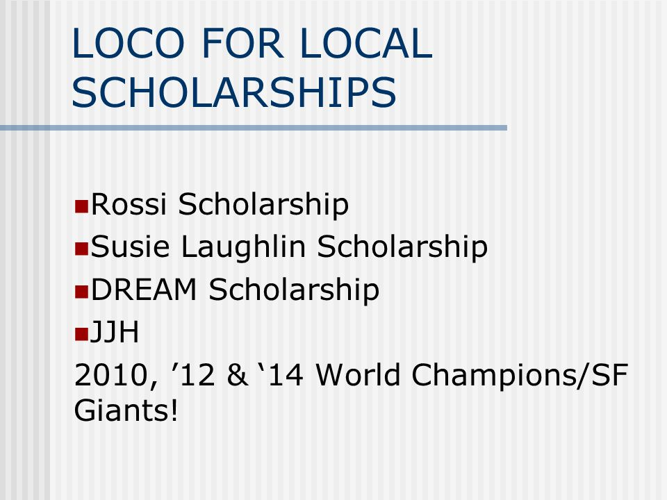 LOCO FOR LOCAL SCHOLARSHIPS Rossi Scholarship Susie Laughlin Scholarship DREAM Scholarship JJH 2010, '12 & '14 World Champions/SF Giants!