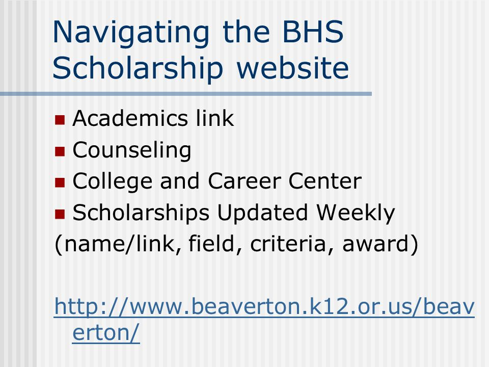 Navigating the BHS Scholarship website Academics link Counseling College and Career Center Scholarships Updated Weekly (name/link, field, criteria, award) http://www.beaverton.k12.or.us/beav erton/