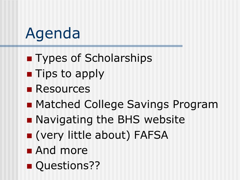 Agenda Types of Scholarships Tips to apply Resources Matched College Savings Program Navigating the BHS website (very little about) FAFSA And more Questions??