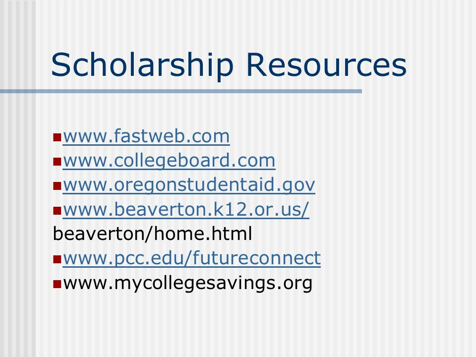 Scholarship Resources www.fastweb.com www.collegeboard.com www.oregonstudentaid.gov www.beaverton.k12.or.us/ beaverton/home.html www.pcc.edu/futureconnect www.mycollegesavings.org