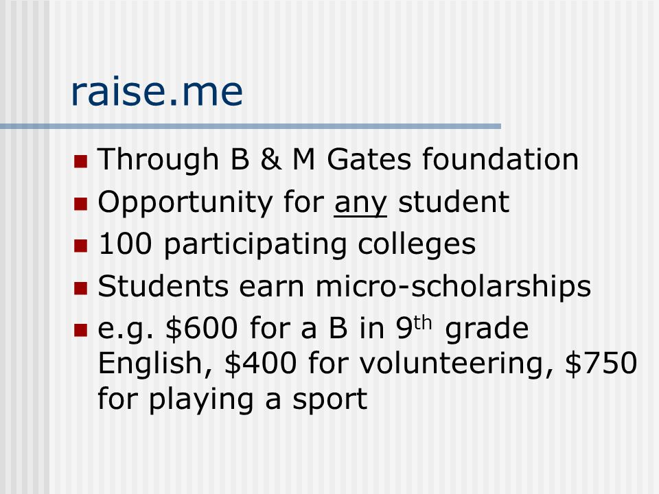 raise.me Through B & M Gates foundation Opportunity for any student 100 participating colleges Students earn micro-scholarships e.g.