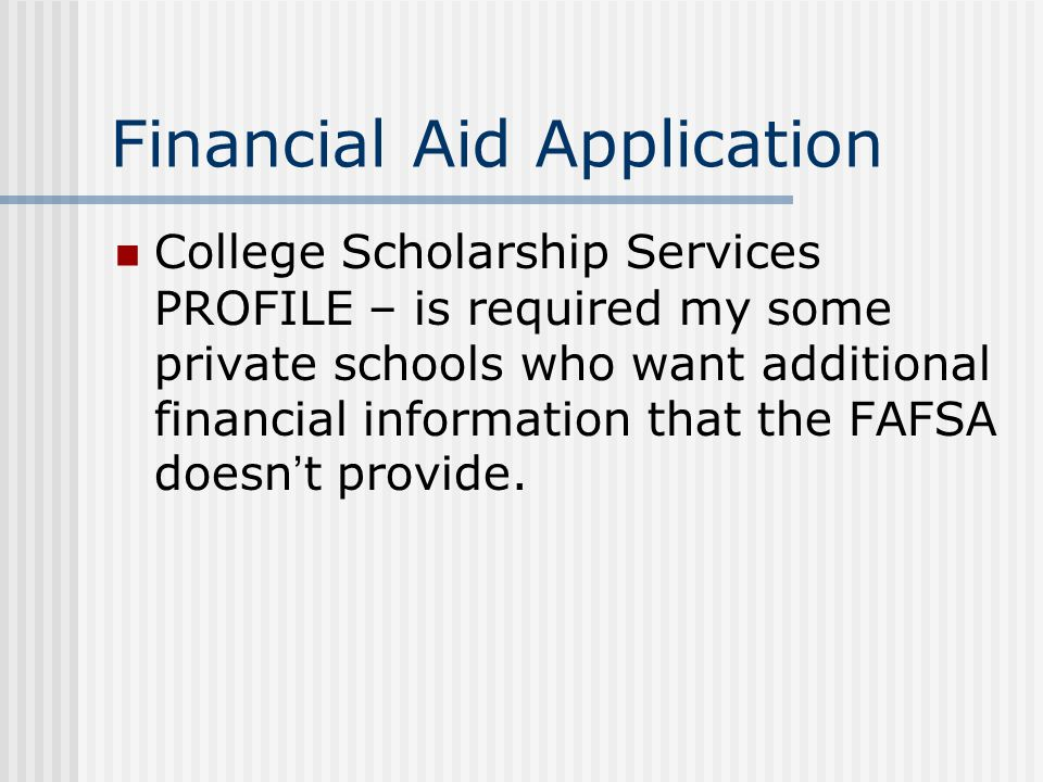 Financial Aid Application College Scholarship Services PROFILE – is required my some private schools who want additional financial information that the FAFSA doesn ' t provide.