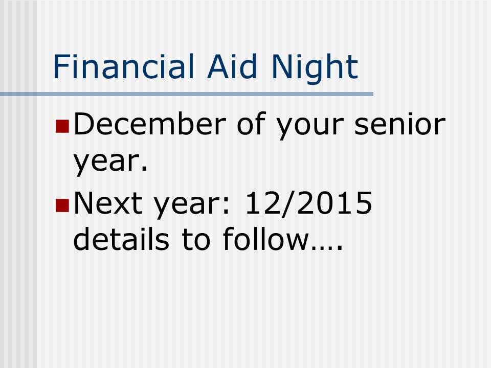 Financial Aid Night December of your senior year. Next year: 12/2015 details to follow….