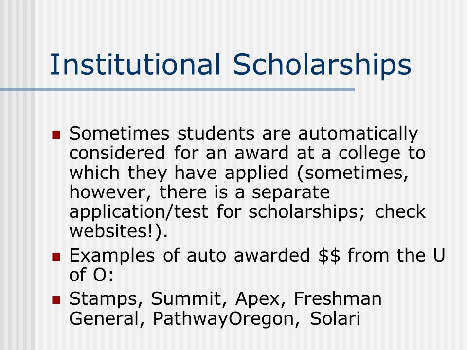 Institutional Scholarships Sometimes students are automatically considered for an award at a college to which they have applied (sometimes, however, there is a separate application/test for scholarships; check websites!).