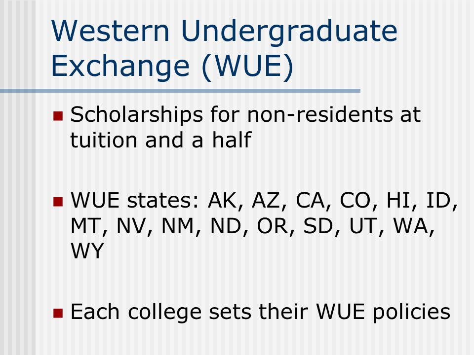Western Undergraduate Exchange (WUE) Scholarships for non-residents at tuition and a half WUE states: AK, AZ, CA, CO, HI, ID, MT, NV, NM, ND, OR, SD, UT, WA, WY Each college sets their WUE policies