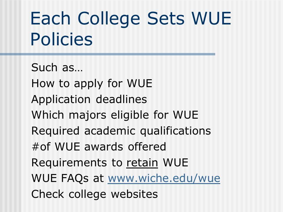 Each College Sets WUE Policies Such as… How to apply for WUE Application deadlines Which majors eligible for WUE Required academic qualifications #of WUE awards offered Requirements to retain WUE WUE FAQs at www.wiche.edu/wuewww.wiche.edu/wue Check college websites