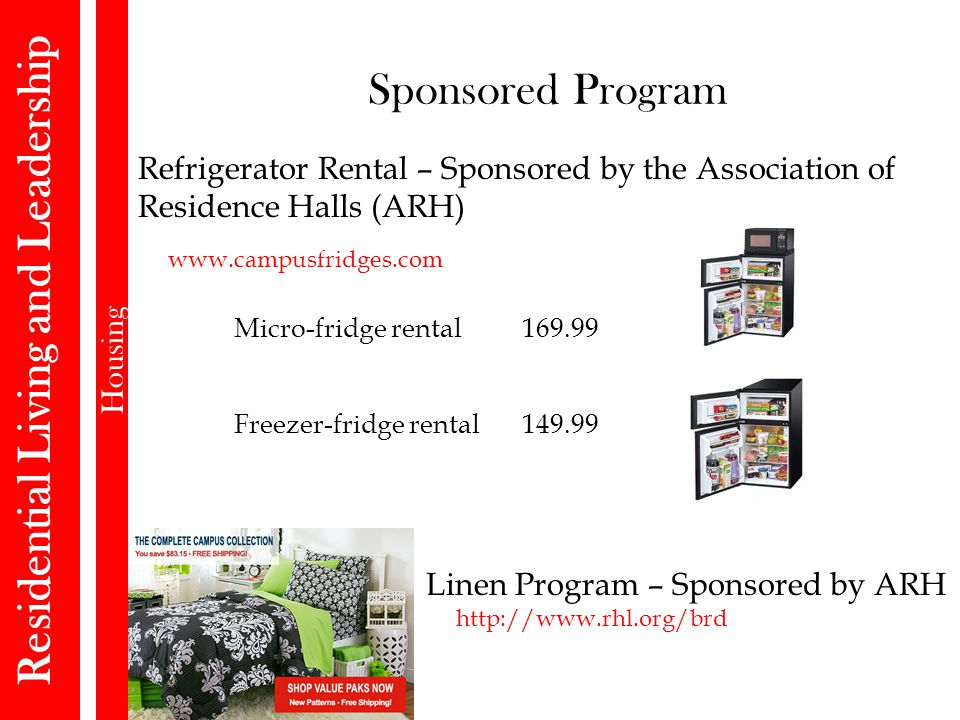 Sponsored Program Residential Living and Leadership Housing www.campusfridges.com Refrigerator Rental – Sponsored by the Association of Residence Halls (ARH) Micro-fridge rental 169.99 Freezer-fridge rental149.99 Linen Program – Sponsored by ARH http://www.rhl.org/brd