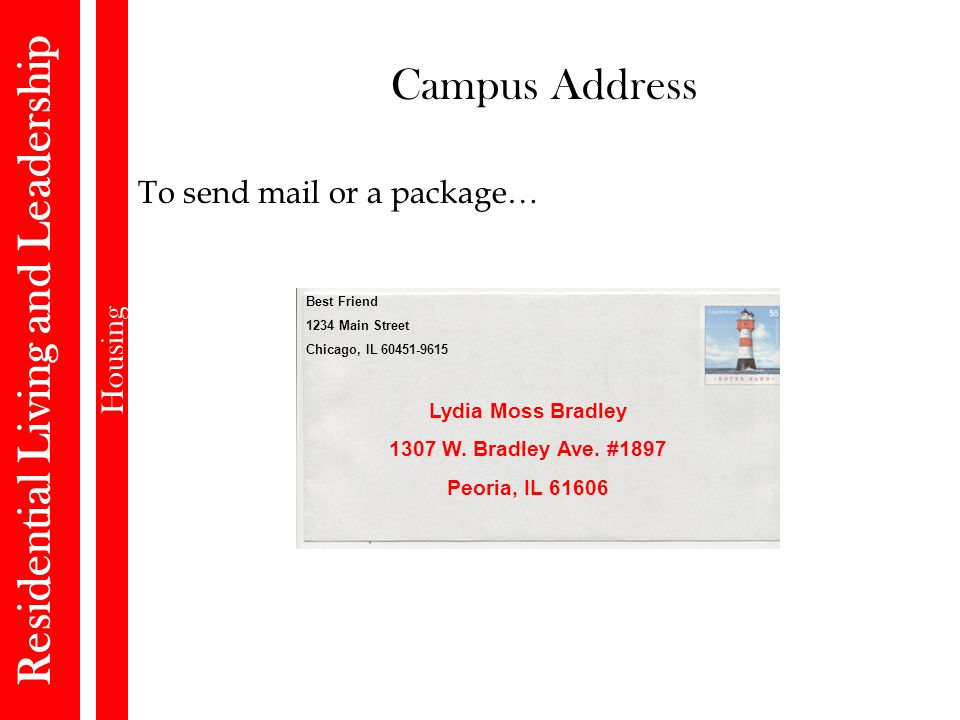 Residential Living and Leadership Housing Campus Address To send mail or a package… Best Friend 1234 Main Street Chicago, IL 60451-9615 Lydia Moss Bradley 1307 W.