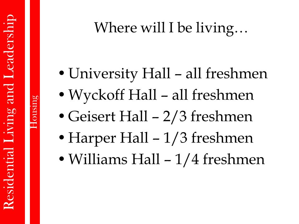 Where will I be living… University Hall – all freshmen Wyckoff Hall – all freshmen Geisert Hall – 2/3 freshmen Harper Hall – 1/3 freshmen Williams Hall – 1/4 freshmen Residential Living and Leadership Housing
