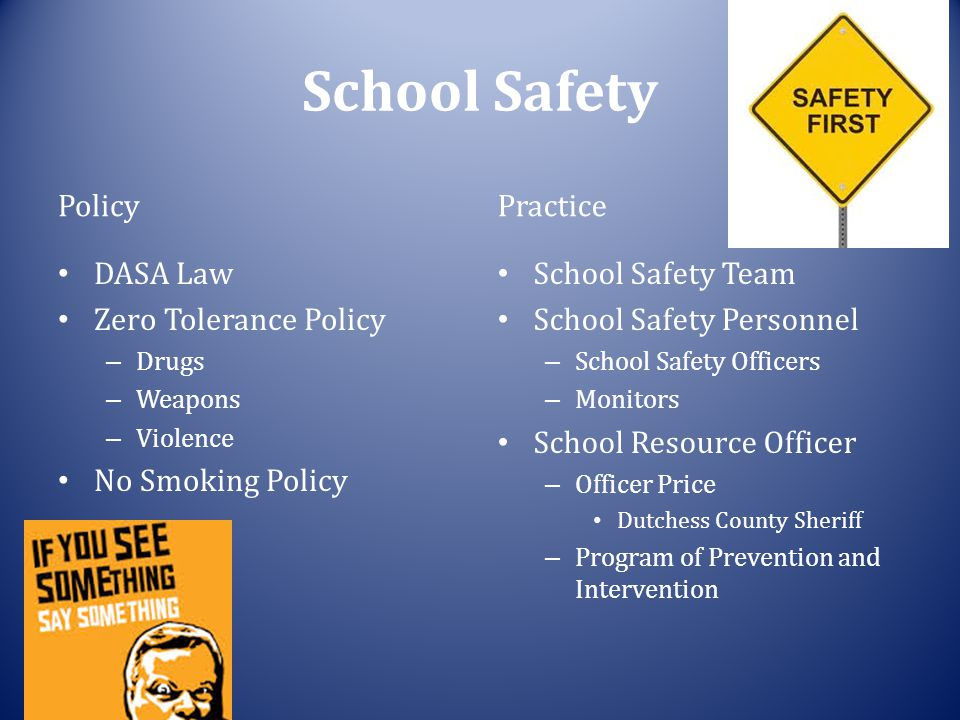 School Safety Policy DASA Law Zero Tolerance Policy – Drugs – Weapons – Violence No Smoking Policy Practice School Safety Team School Safety Personnel – School Safety Officers – Monitors School Resource Officer – Officer Price Dutchess County Sheriff – Program of Prevention and Intervention