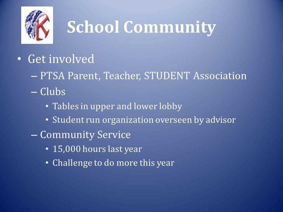School Community Get involved – PTSA Parent, Teacher, STUDENT Association – Clubs Tables in upper and lower lobby Student run organization overseen by advisor – Community Service 15,000 hours last year Challenge to do more this year