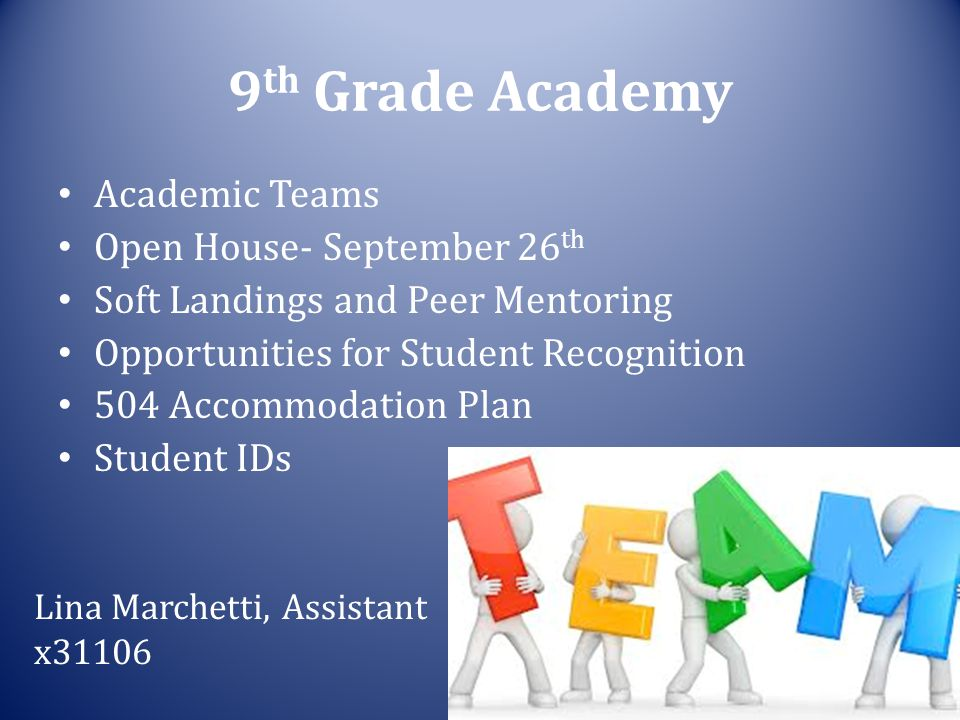 9 th Grade Academy Academic Teams Open House- September 26 th Soft Landings and Peer Mentoring Opportunities for Student Recognition 504 Accommodation Plan Student IDs Lina Marchetti, Assistant x31106