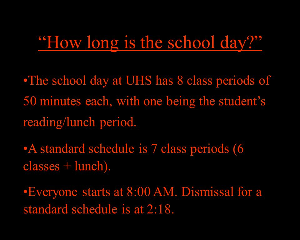 How long is the school day The school day at UHS has 8 class periods of 50 minutes each, with one being the student's reading/lunch period.