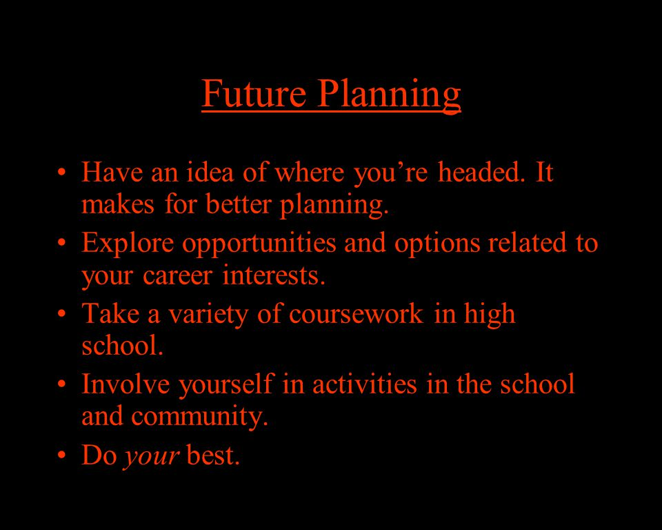 Future Planning Have an idea of where you're headed.