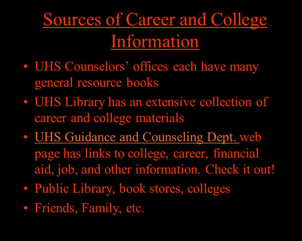 Sources of Career and College Information UHS Counselors' offices each have many general resource books UHS Library has an extensive collection of career and college materials UHS Guidance and Counseling Dept.