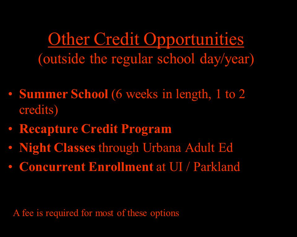 Summer School (6 weeks in length, 1 to 2 credits) Recapture Credit Program Night Classes through Urbana Adult Ed Concurrent Enrollment at UI / Parkland A fee is required for most of these options Other Credit Opportunities (outside the regular school day/year)