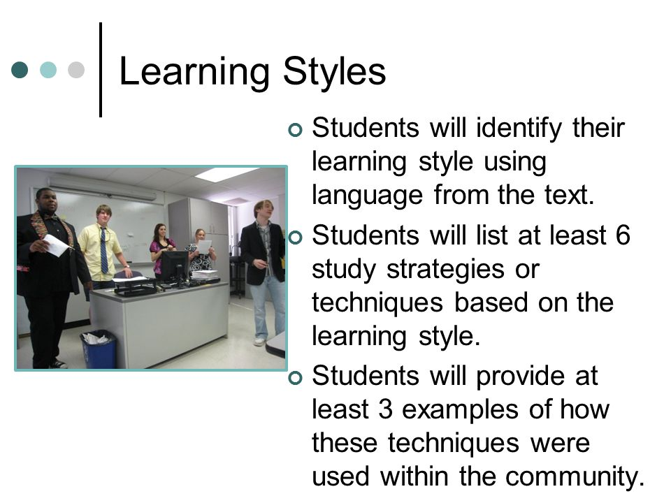 Learning Styles Students will identify their learning style using language from the text. Students will list at least 6 study strategies or techniques