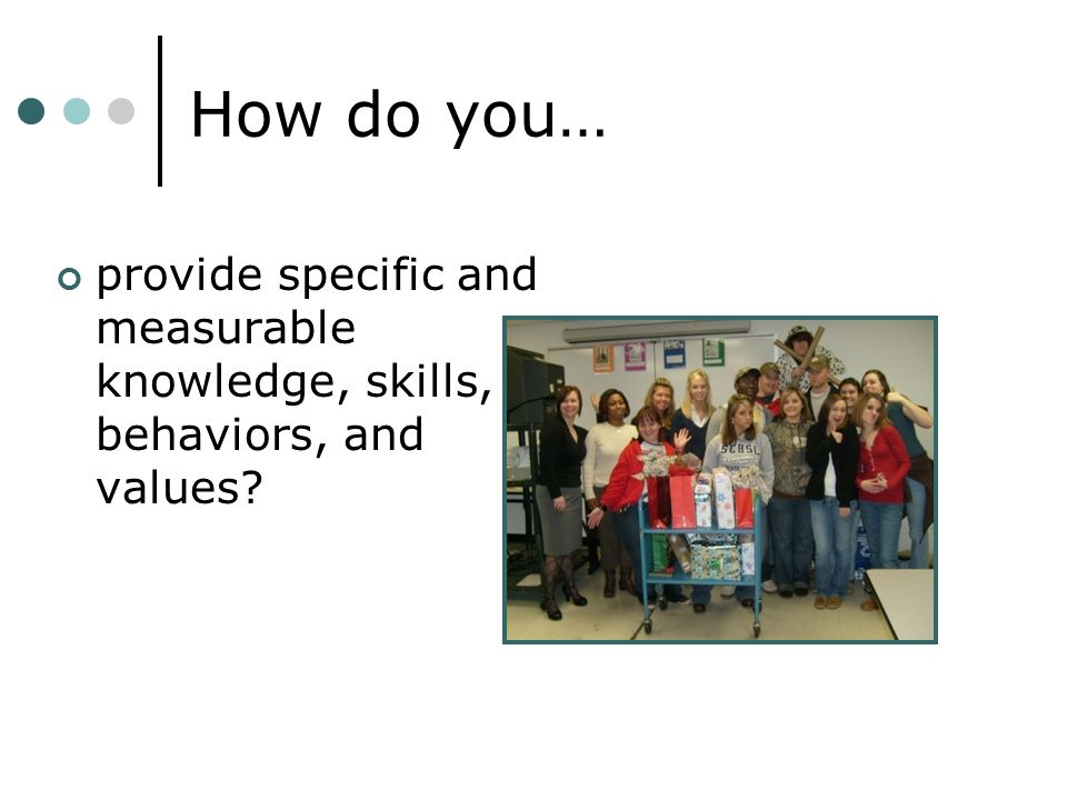 How do you… provide specific and measurable knowledge, skills, behaviors, and values?