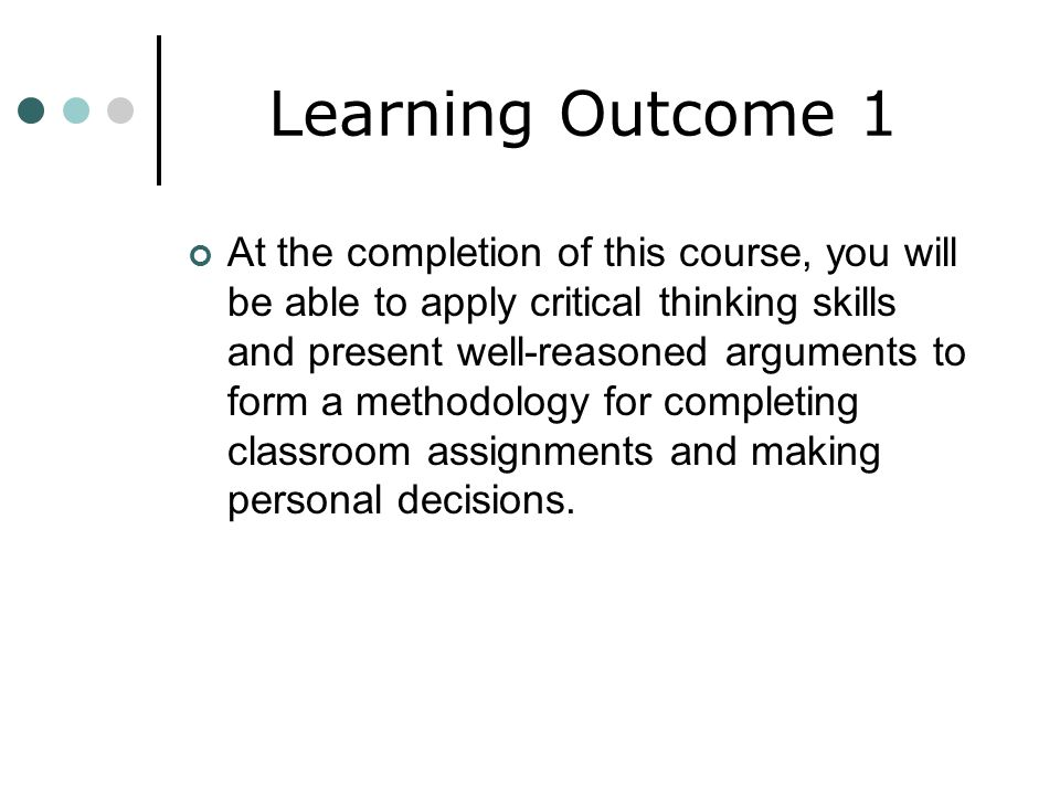 Learning Outcome 1 At the completion of this course, you will be able to apply critical thinking skills and present well-reasoned arguments to form a methodology for completing classroom assignments and making personal decisions.